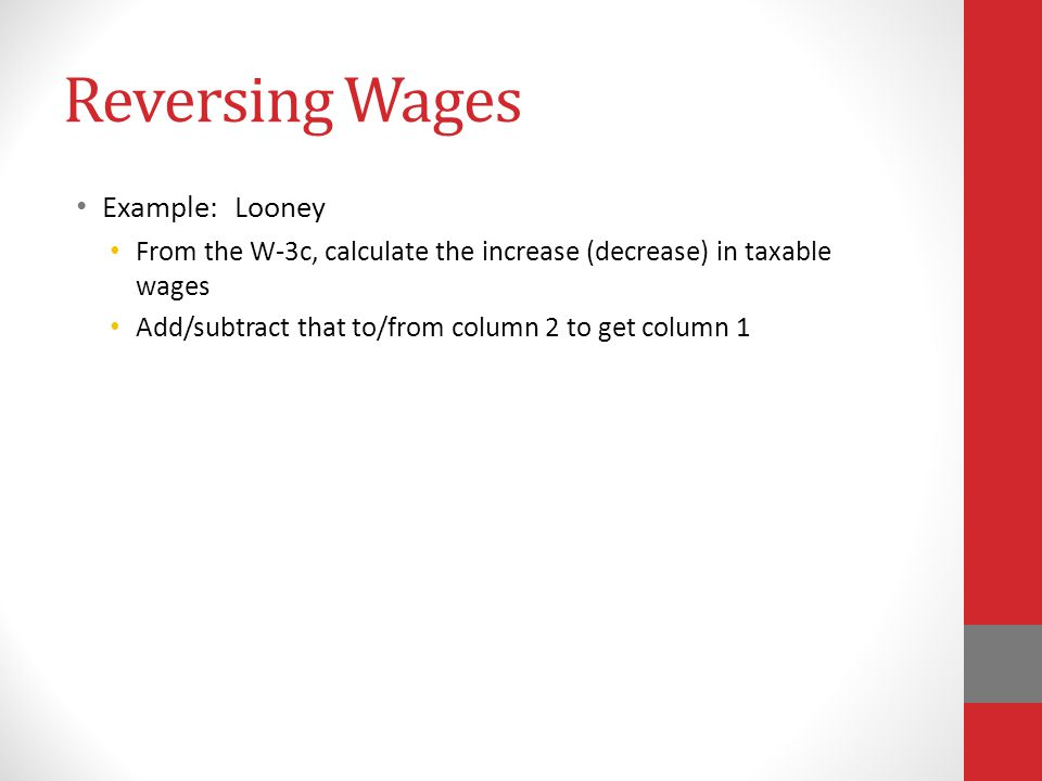 Reversing Wages Example: Looney From the W-3c, calculate the increase (decrease) in taxable wages Add/subtract that to/from column 2 to get column 1