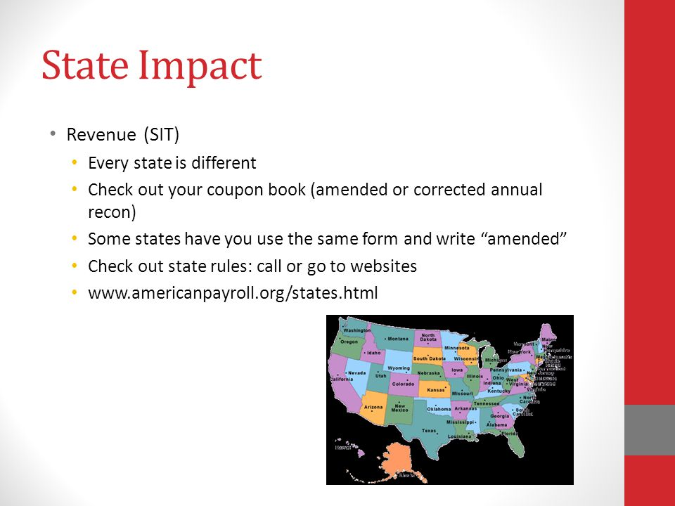 State Impact Revenue (SIT) Every state is different Check out your coupon book (amended or corrected annual recon) Some states have you use the same form and write amended Check out state rules: call or go to websites www.americanpayroll.org/states.html