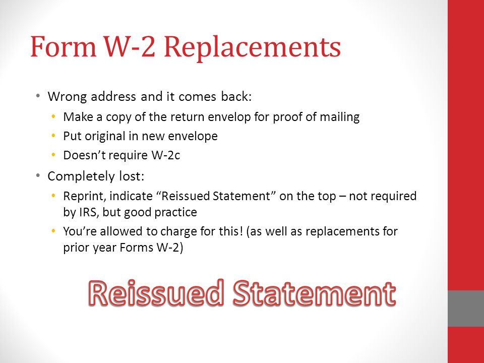 Form W-2 Replacements Wrong address and it comes back: Make a copy of the return envelop for proof of mailing Put original in new envelope Doesn't require W-2c Completely lost: Reprint, indicate Reissued Statement on the top – not required by IRS, but good practice You're allowed to charge for this.