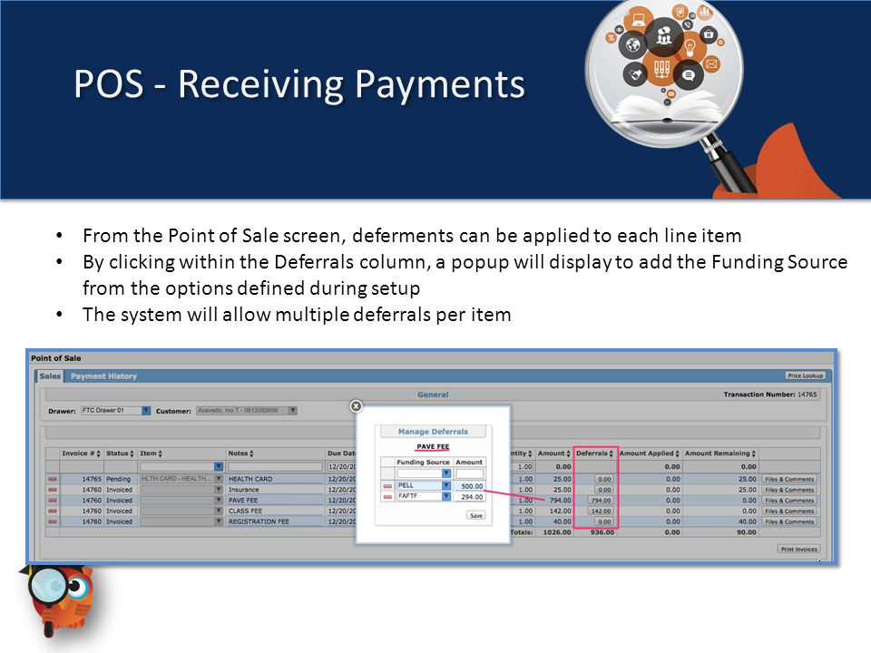 POS - Receiving Payments From the Point of Sale screen, deferments can be applied to each line item By clicking within the Deferrals column, a popup will display to add the Funding Source from the options defined during setup The system will allow multiple deferrals per item