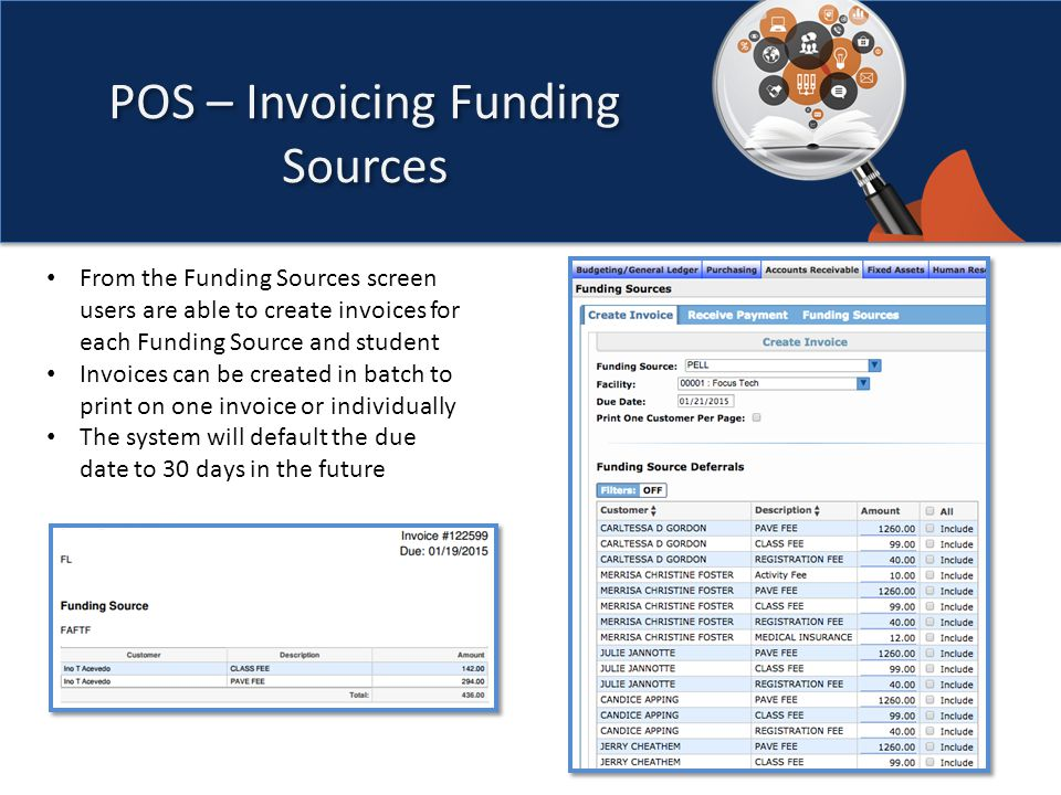 POS – Invoicing Funding Sources From the Funding Sources screen users are able to create invoices for each Funding Source and student Invoices can be created in batch to print on one invoice or individually The system will default the due date to 30 days in the future