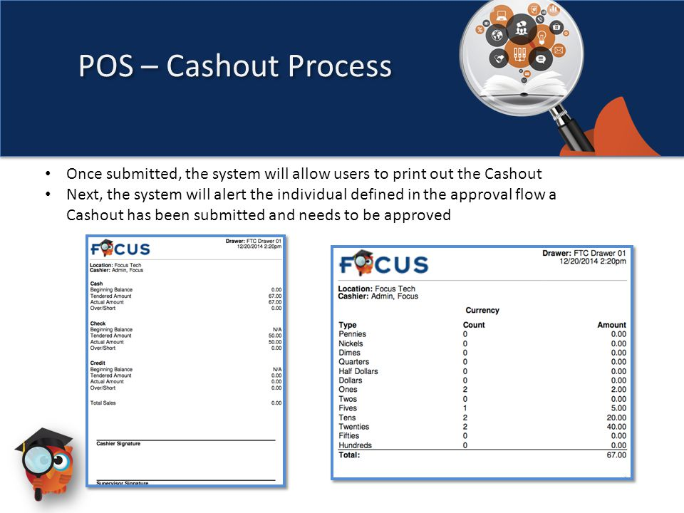 Once submitted, the system will allow users to print out the Cashout Next, the system will alert the individual defined in the approval flow a Cashout has been submitted and needs to be approved POS – Cashout Process