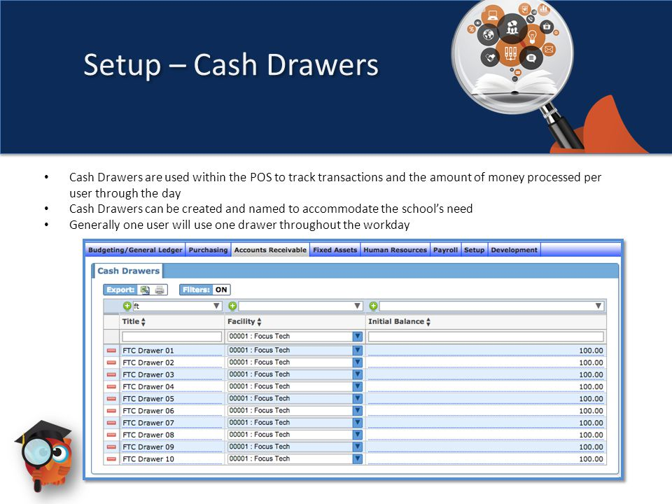 Setup – Cash Drawers Cash Drawers are used within the POS to track transactions and the amount of money processed per user through the day Cash Drawers can be created and named to accommodate the school's need Generally one user will use one drawer throughout the workday