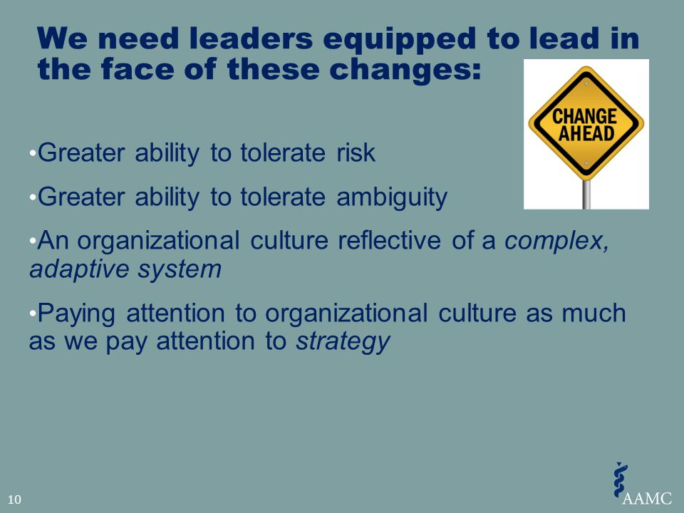 We need leaders equipped to lead in the face of these changes: Greater ability to tolerate risk Greater ability to tolerate ambiguity An organizational culture reflective of a complex, adaptive system Paying attention to organizational culture as much as we pay attention to strategy 10