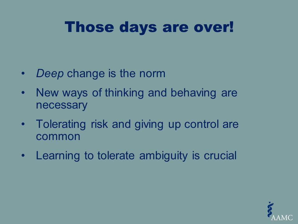 Deep change is the norm New ways of thinking and behaving are necessary Tolerating risk and giving up control are common Learning to tolerate ambiguity is crucial Those days are over!
