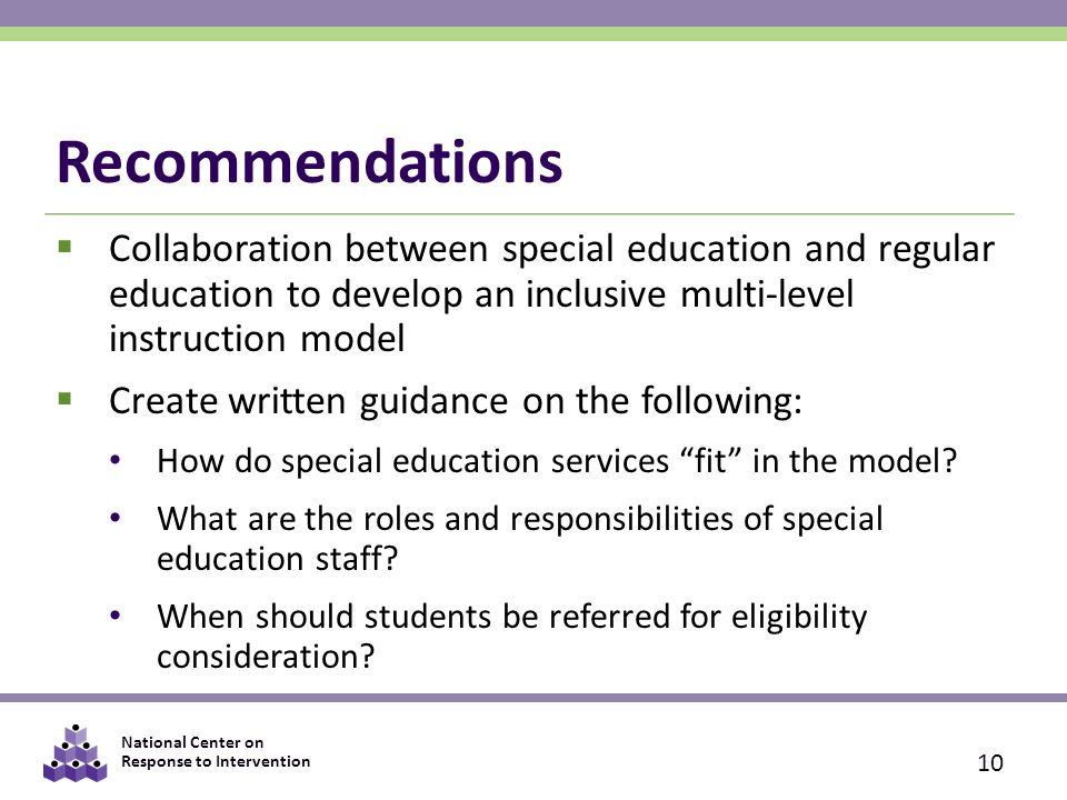 National Center on Response to Intervention Recommendations  Collaboration between special education and regular education to develop an inclusive multi-level instruction model  Create written guidance on the following: How do special education services fit in the model.