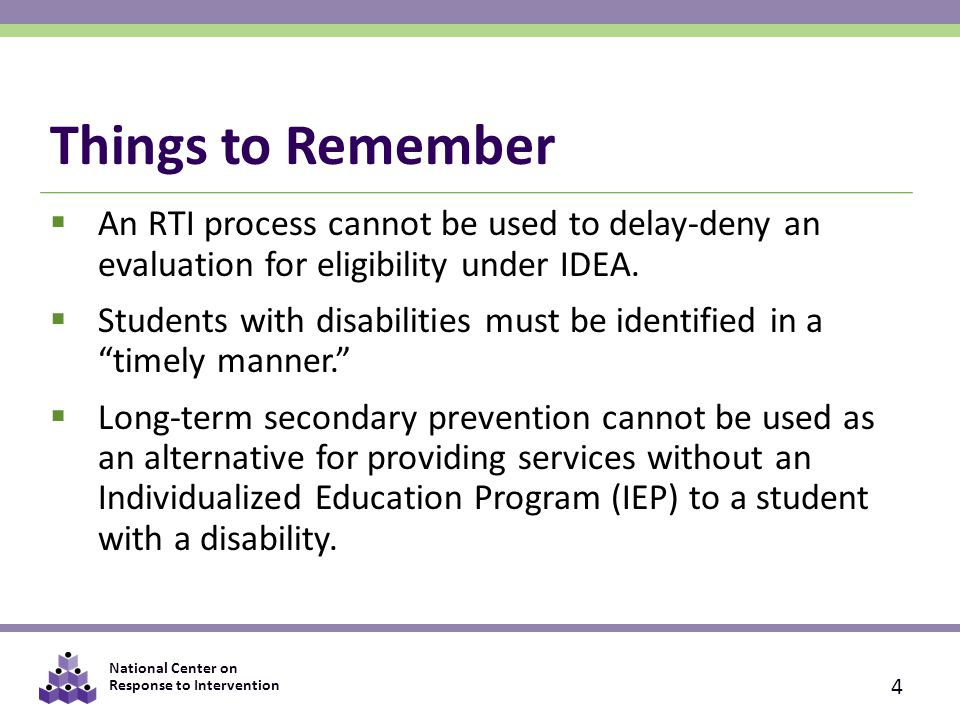 National Center on Response to Intervention Things to Remember  An RTI process cannot be used to delay-deny an evaluation for eligibility under IDEA.