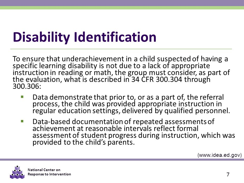 National Center on Response to Intervention Disability Identification To ensure that underachievement in a child suspected of having a specific learning disability is not due to a lack of appropriate instruction in reading or math, the group must consider, as part of the evaluation, what is described in 34 CFR 300.304 through 300.306:  Data demonstrate that prior to, or as a part of, the referral process, the child was provided appropriate instruction in regular education settings, delivered by qualified personnel.