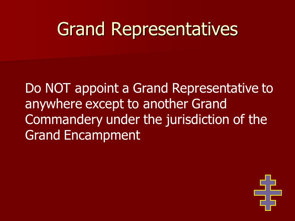 Grand Representatives Do NOT appoint a Grand Representative to anywhere except to another Grand Commandery under the jurisdiction of the Grand Encampm