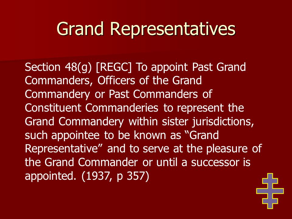 Grand Representatives Section 48(g) [REGC] To appoint Past Grand Commanders, Officers of the Grand Commandery or Past Commanders of Constituent Commanderies to represent the Grand Commandery within sister jurisdictions, such appointee to be known as Grand Representative and to serve at the pleasure of the Grand Commander or until a successor is appointed.