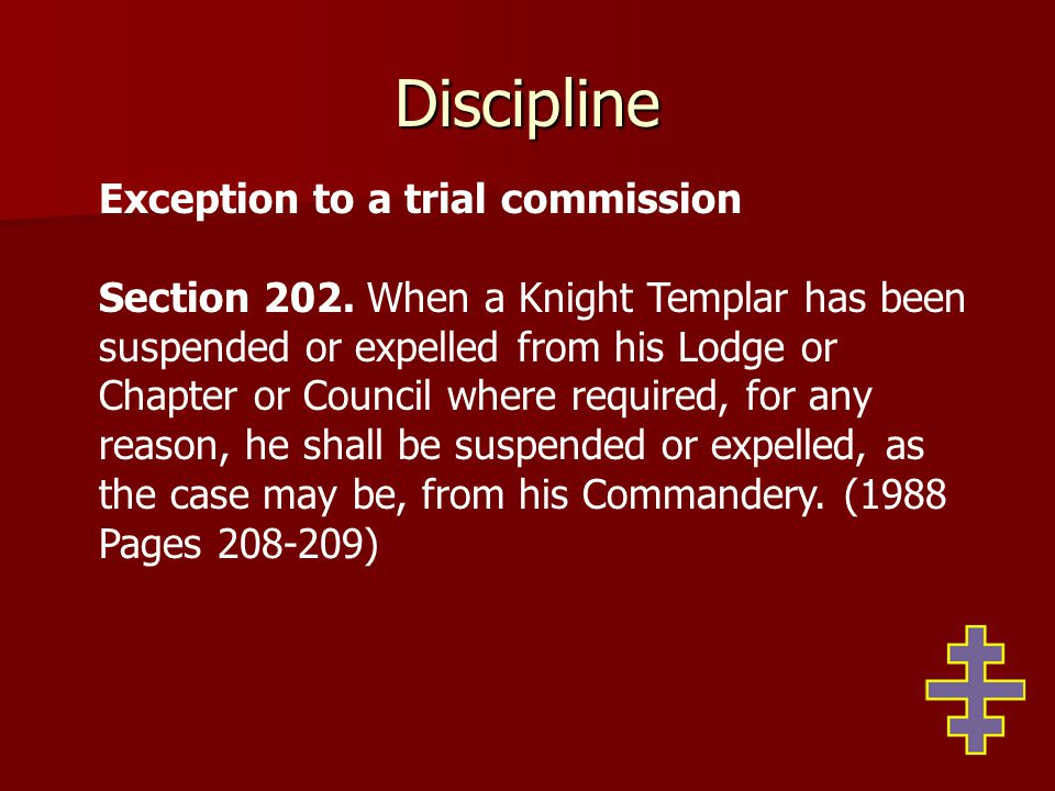Discipline Exception to a trial commission Section 202. When a Knight Templar has been suspended or expelled from his Lodge or Chapter or Council wher