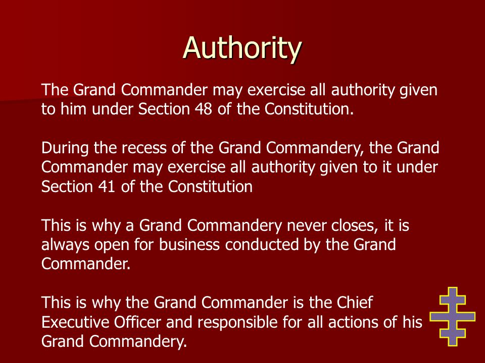 Authority The Grand Commander may exercise all authority given to him under Section 48 of the Constitution. During the recess of the Grand Commandery,