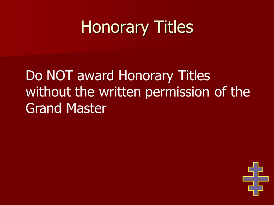 Honorary Titles Do NOT award Honorary Titles without the written permission of the Grand Master