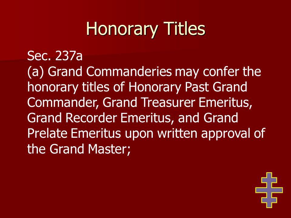 Honorary Titles Sec. 237a (a) Grand Commanderies may confer the honorary titles of Honorary Past Grand Commander, Grand Treasurer Emeritus, Grand Reco