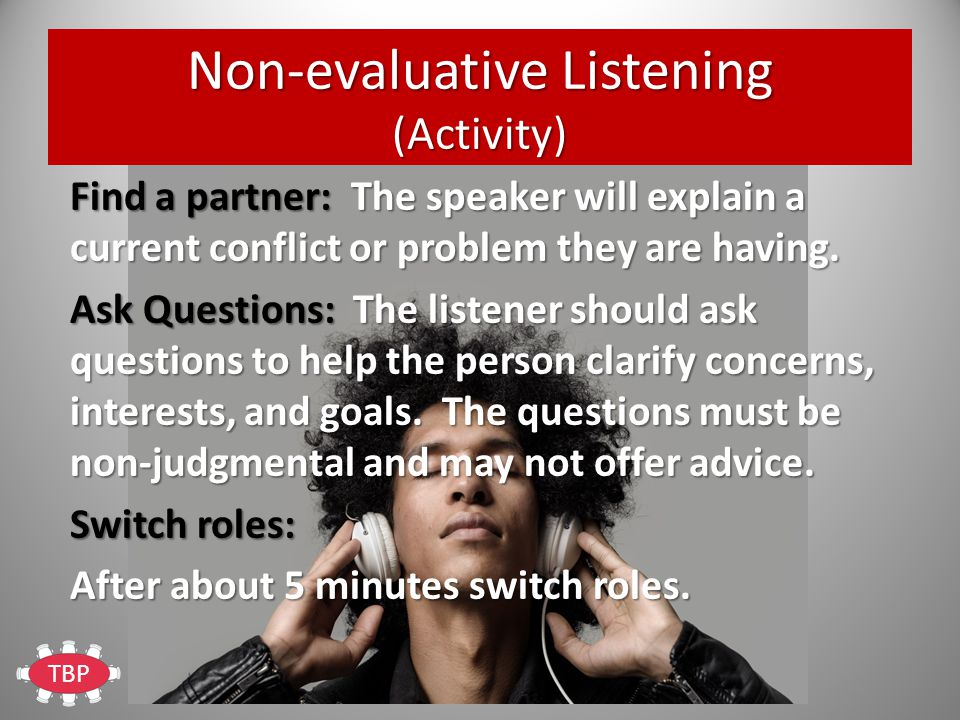 TBP Non-evaluative Listening (Activity) Find a partner: The speaker will explain a current conflict or problem they are having.