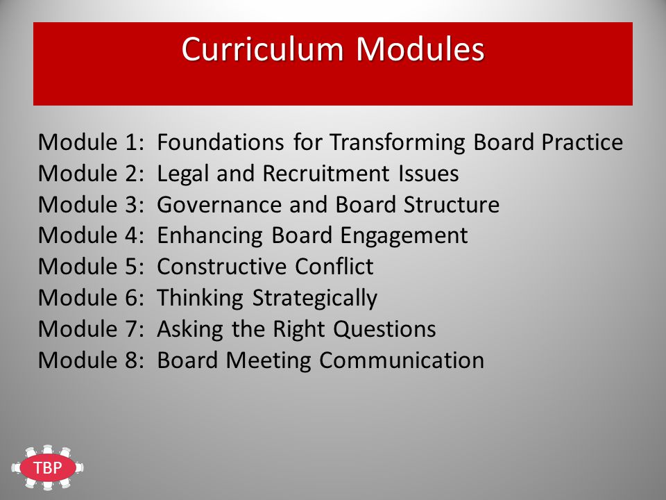 TBP Curriculum Modules Module 1: Foundations for Transforming Board Practice Module 2: Legal and Recruitment Issues Module 3: Governance and Board Structure Module 4: Enhancing Board Engagement Module 5: Constructive Conflict Module 6: Thinking Strategically Module 7: Asking the Right Questions Module 8: Board Meeting Communication