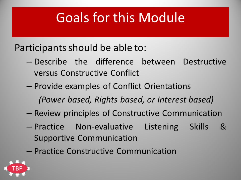 TBP Goals for this Module Participants should be able to: – Describe the difference between Destructive versus Constructive Conflict – Provide examples of Conflict Orientations (Power based, Rights based, or Interest based) – Review principles of Constructive Communication – Practice Non-evaluative Listening Skills & Supportive Communication – Practice Constructive Communication