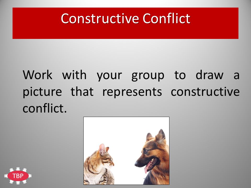 TBP Constructive Conflict Work with your group to draw a picture that represents constructive conflict.