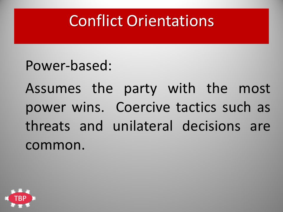 TBP Conflict Orientations Power-based: Assumes the party with the most power wins.