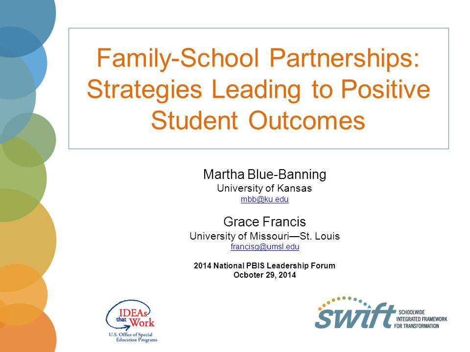 Family-School Partnerships: Strategies Leading to Positive Student Outcomes Martha Blue-Banning University of Kansas mbb@ku.edu Grace Francis University of Missouri—St.