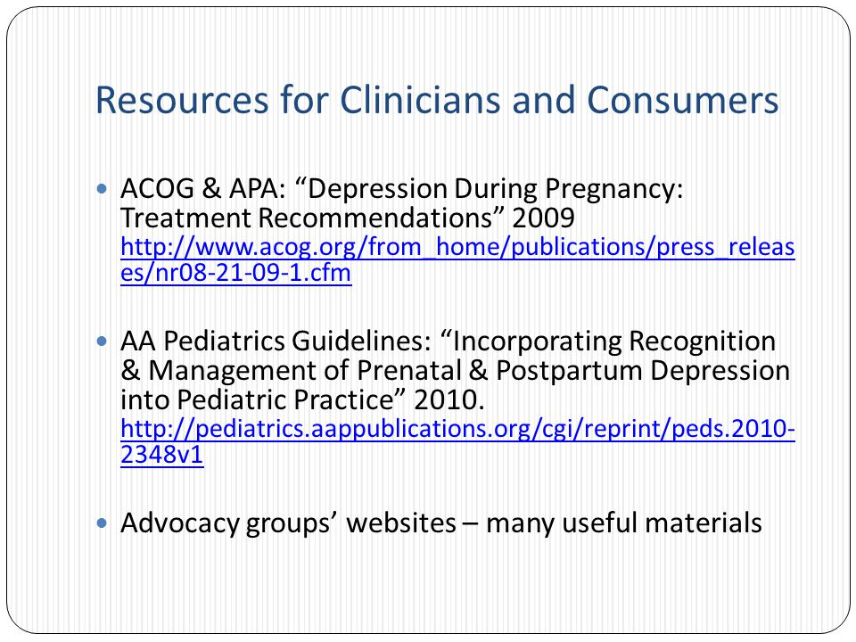 Resources for Clinicians and Consumers ACOG & APA: Depression During Pregnancy: Treatment Recommendations 2009 http://www.acog.org/from_home/publications/press_releas es/nr08-21-09-1.cfm http://www.acog.org/from_home/publications/press_releas es/nr08-21-09-1.cfm AA Pediatrics Guidelines: Incorporating Recognition & Management of Prenatal & Postpartum Depression into Pediatric Practice 2010.