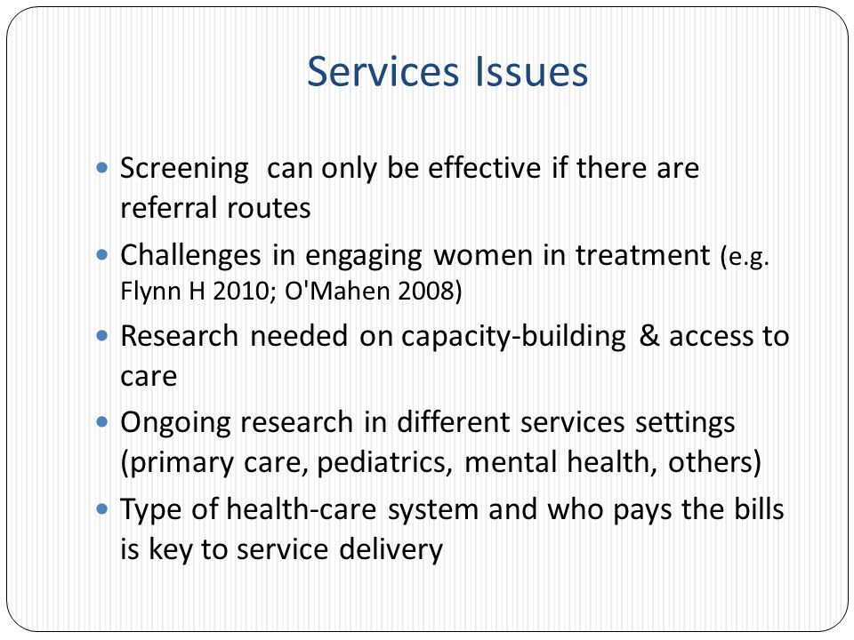 Services Issues Screening can only be effective if there are referral routes Challenges in engaging women in treatment (e.g.