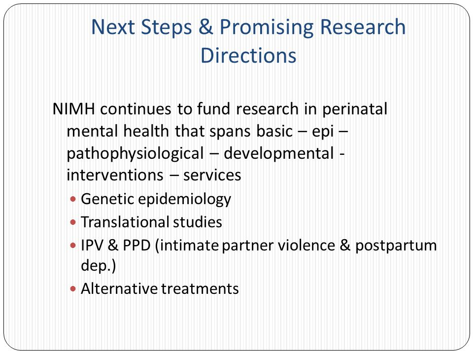 Next Steps & Promising Research Directions NIMH continues to fund research in perinatal mental health that spans basic – epi – pathophysiological – developmental - interventions – services Genetic epidemiology Translational studies IPV & PPD (intimate partner violence & postpartum dep.) Alternative treatments