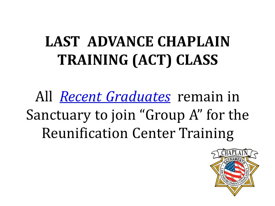 LAST ADVANCE CHAPLAIN TRAINING (ACT) CLASS All Recent Graduates remain in Sanctuary to join Group A for the Reunification Center Training