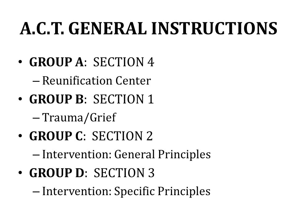 A.C.T. GENERAL INSTRUCTIONS GROUP A: SECTION 4 – Reunification Center GROUP B: SECTION 1 – Trauma/Grief GROUP C: SECTION 2 – Intervention: General Pri