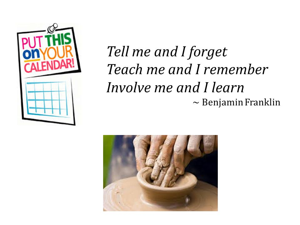 Tell me and I forget Teach me and I remember Involve me and I learn ~ Benjamin Franklin