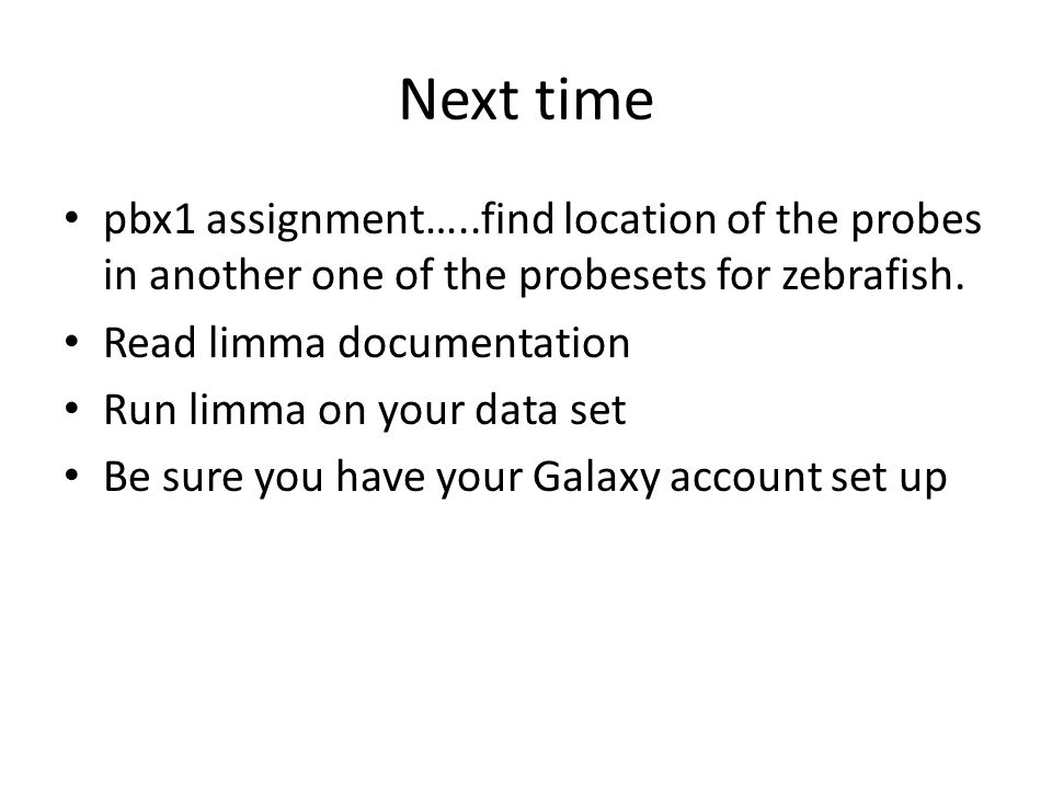 Next time pbx1 assignment…..find location of the probes in another one of the probesets for zebrafish. Read limma documentation Run limma on your data