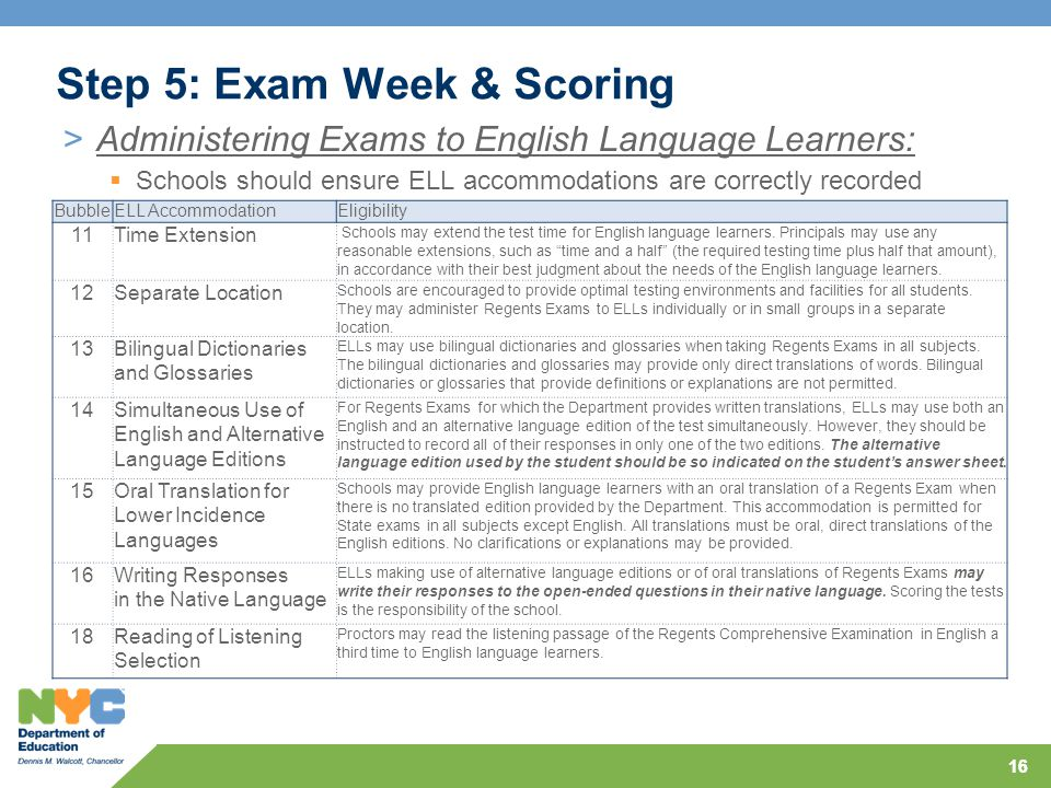 16 Step 5: Exam Week & Scoring >Administering Exams to English Language Learners:  Schools should ensure ELL accommodations are correctly recorded BubbleELL AccommodationEligibility 11Time Extension Schools may extend the test time for English language learners.