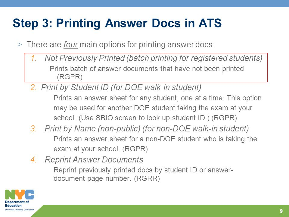 99 Step 3: Printing Answer Docs in ATS >There are four main options for printing answer docs: 1.Not Previously Printed (batch printing for registered students) Prints batch of answer documents that have not been printed (RGPR) 2.Print by Student ID (for DOE walk-in student) Prints an answer sheet for any student, one at a time.