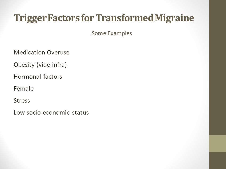 Trigger Factors for Transformed Migraine Medication Overuse Obesity (vide infra) Hormonal factors Female Stress Low socio-economic status Some Example