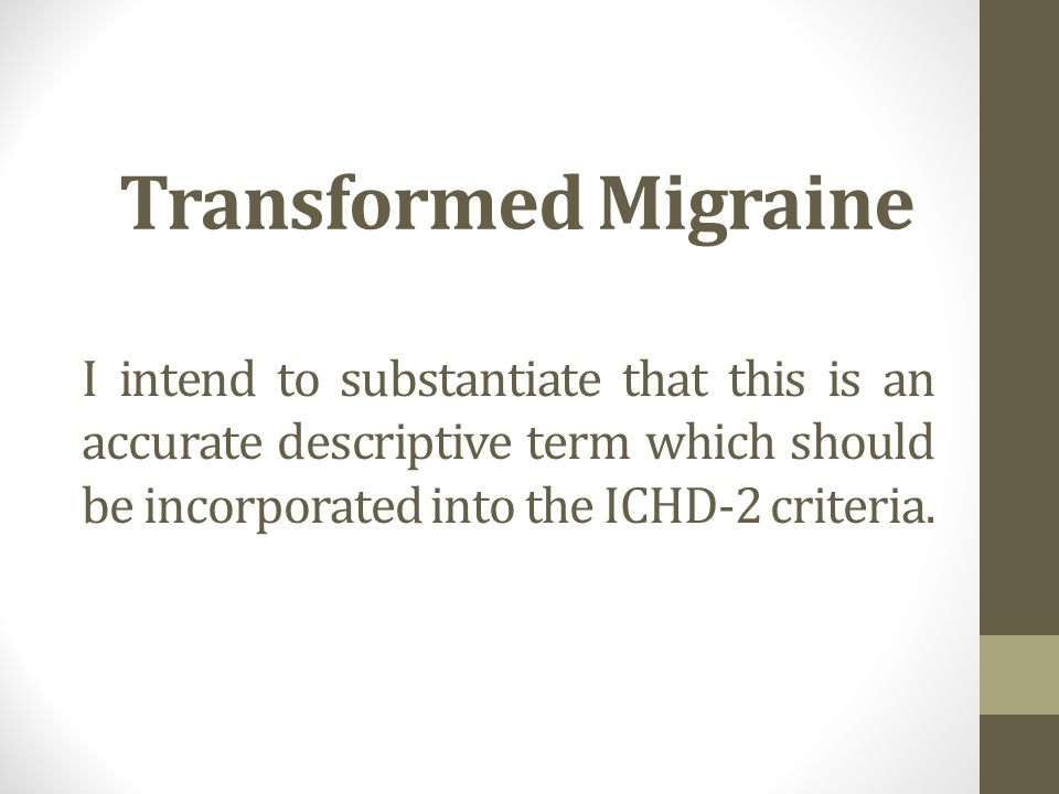 Transformed Migraine I intend to substantiate that this is an accurate descriptive term which should be incorporated into the ICHD-2 criteria.