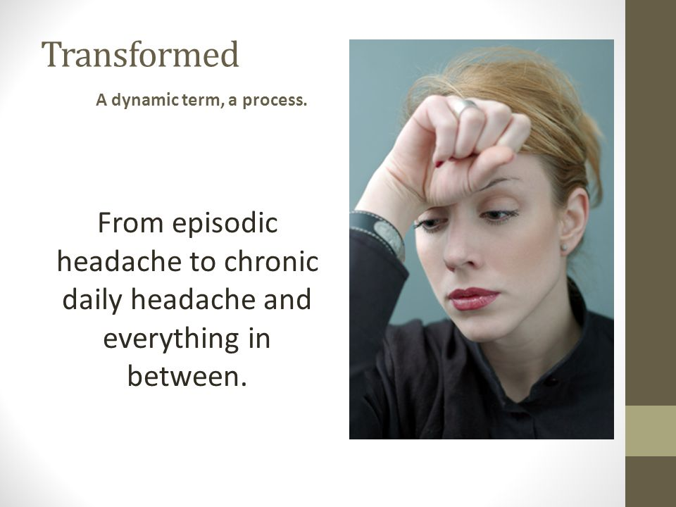 Transformed From episodic headache to chronic daily headache and everything in between. A dynamic term, a process.