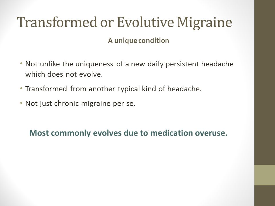 Transformed or Evolutive Migraine Not unlike the uniqueness of a new daily persistent headache which does not evolve. Transformed from another typical