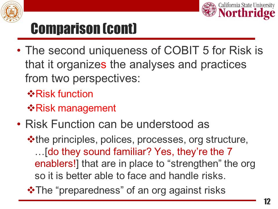 Comparison (cont) The second uniqueness of COBIT 5 for Risk is that it organizes the analyses and practices from two perspectives:  Risk function  R