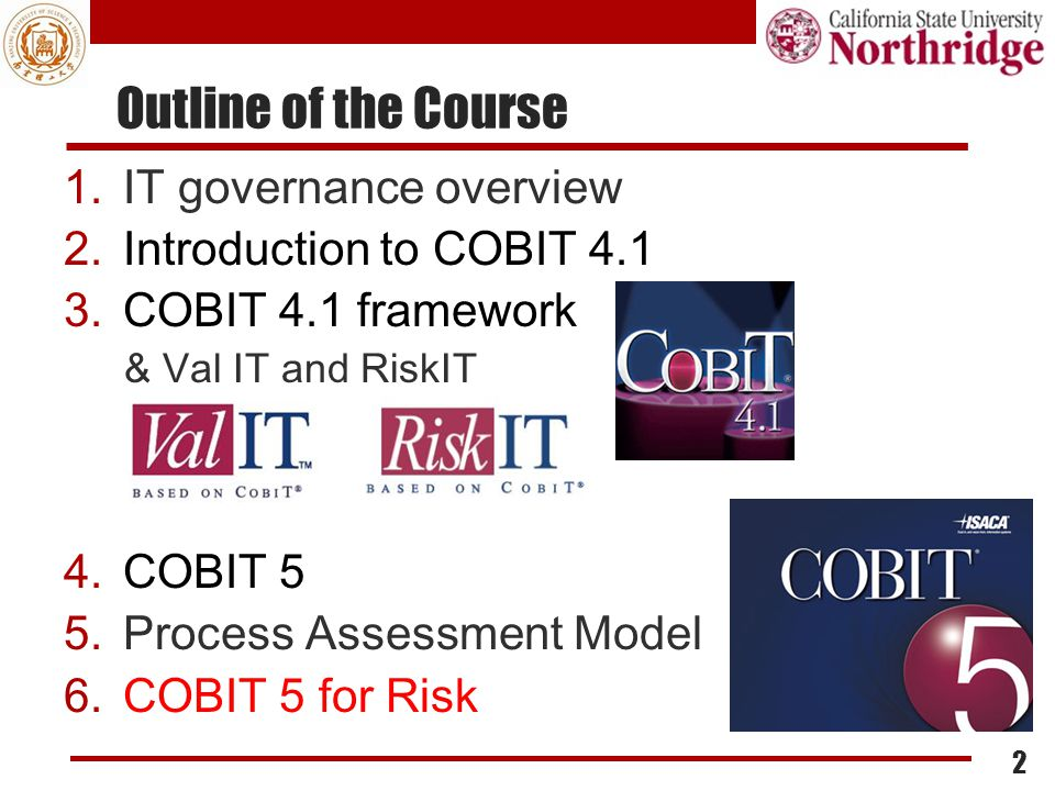 1.IT governance overview 2.Introduction to COBIT 4.1 3.COBIT 4.1 framework & Val IT and RiskIT 4.COBIT 5 5.Process Assessment Model 6.COBIT 5 for Risk