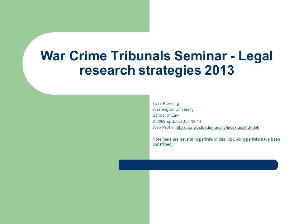 War Crime Tribunals Seminar - Legal research strategies 2013 Tove Klovning Washington University School of Law © 2009 updated Jan 12.13.