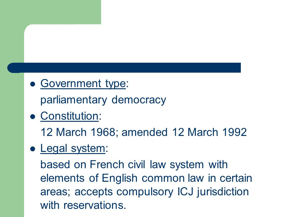 Government type: Government type parliamentary democracy Constitution: Constitution 12 March 1968; amended 12 March 1992 Legal system: Legal system based on French civil law system with elements of English common law in certain areas; accepts compulsory ICJ jurisdiction with reservations.