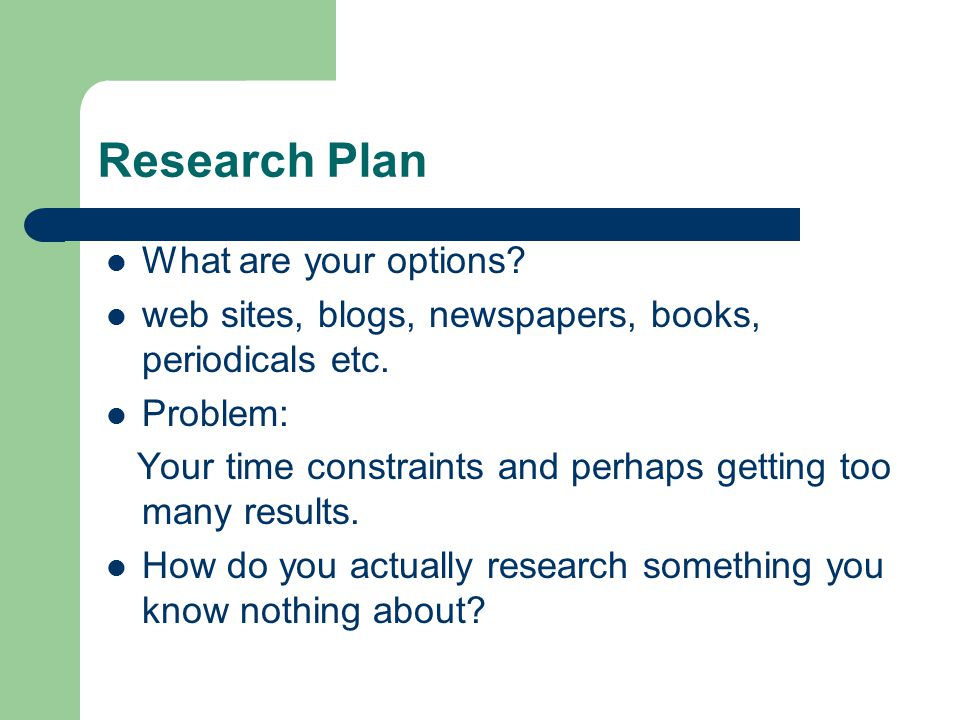 Research Plan What are your options. web sites, blogs, newspapers, books, periodicals etc.