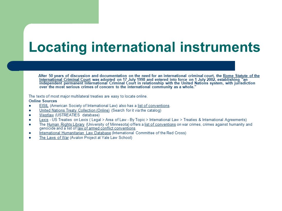 Locating international instruments After 50 years of discussion and documentation on the need for an international criminal court, the Rome Statute of the International Criminal Court was adopted on 17 July 1998 and entered into force on 1 July 2002, establishing an independent permanent International Criminal Court in relationship with the United Nations system, with jurisdiction over the most serious crimes of concern to the international community as a whole. Rome Statute of the International Criminal Court The texts of most major multilateral treaties are easy to locate online.