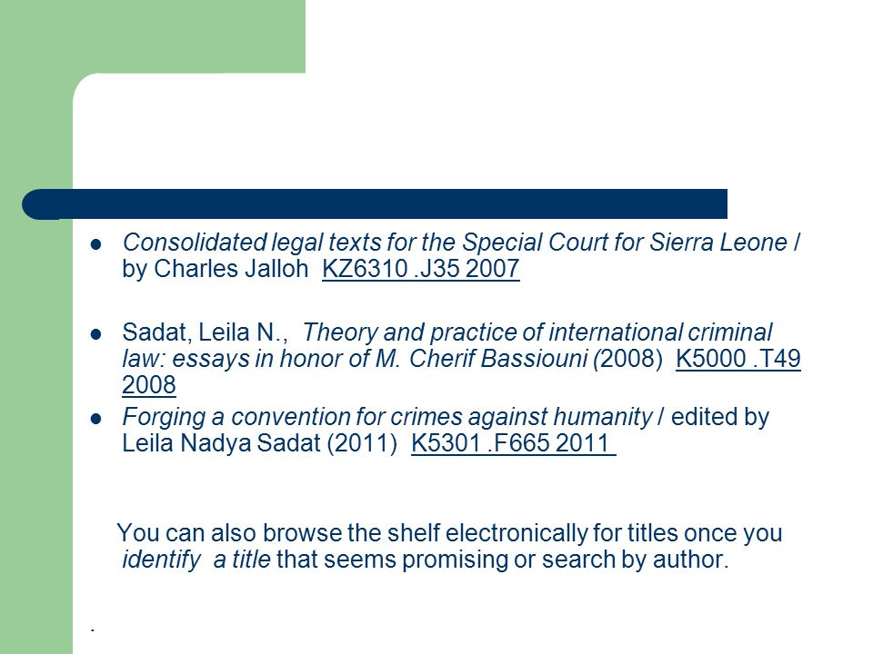 Consolidated legal texts for the Special Court for Sierra Leone / by Charles Jalloh KZ6310.J35 2007 KZ6310.J35 2007 Sadat, Leila N., Theory and practice of international criminal law: essays in honor of M.