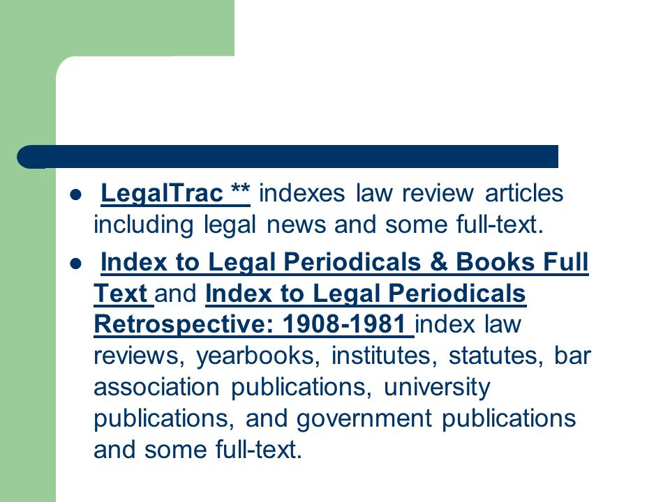 LegalTrac ** indexes law review articles including legal news and some full-text.LegalTrac ** Index to Legal Periodicals & Books Full Text and Index to Legal Periodicals Retrospective: 1908-1981 index law reviews, yearbooks, institutes, statutes, bar association publications, university publications, and government publications and some full-text.