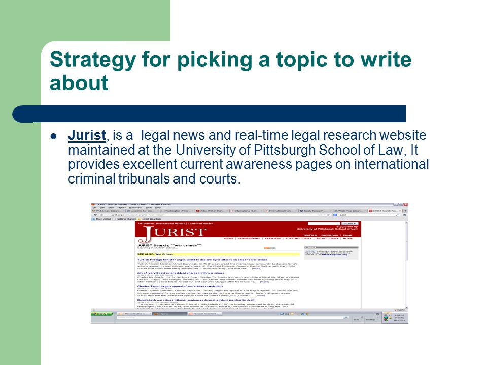 Strategy for picking a topic to write about Jurist, is a legal news and real-time legal research website maintained at the University of Pittsburgh School of Law, It provides excellent current awareness pages on international criminal tribunals and courts.