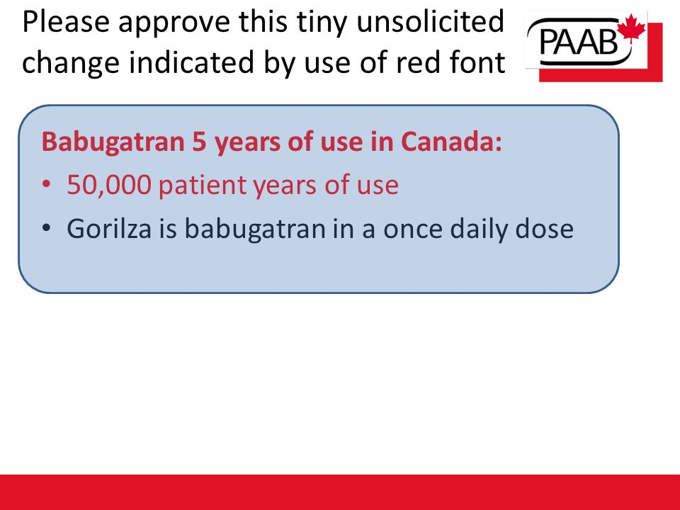 Please approve this tiny unsolicited change indicated by use of red font Babugatran 5 years of use in Canada: 50,000 patient years of use Gorilza is b