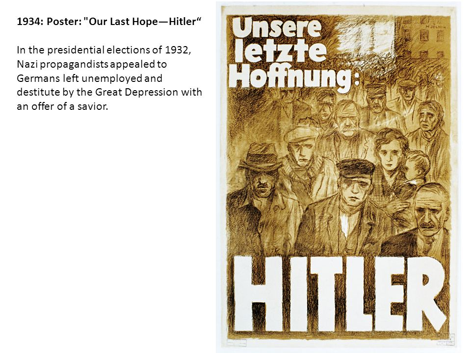 1934: Poster: Our Last Hope—Hitler In the presidential elections of 1932, Nazi propagandists appealed to Germans left unemployed and destitute by the Great Depression with an offer of a savior.