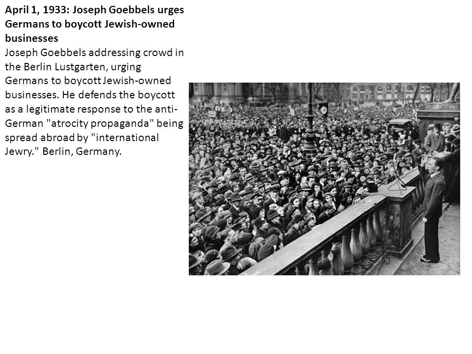 April 1, 1933: Joseph Goebbels urges Germans to boycott Jewish-owned businesses Joseph Goebbels addressing crowd in the Berlin Lustgarten, urging Germans to boycott Jewish-owned businesses.