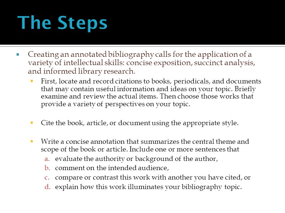  Creating an annotated bibliography calls for the application of a variety of intellectual skills: concise exposition, succinct analysis, and informed library research.